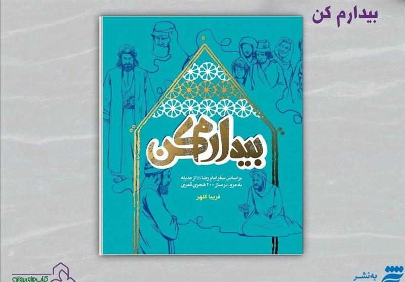 مشهد|سفر امام رضا(ع) از مدینه به مرو در قالب کتاب «بیدارم کن» روایت شد