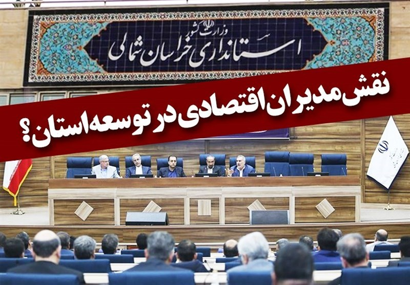 بجنورد| نقش «مدیران اقتصادی» در توسعه استان خراسان شمالی چیست؟